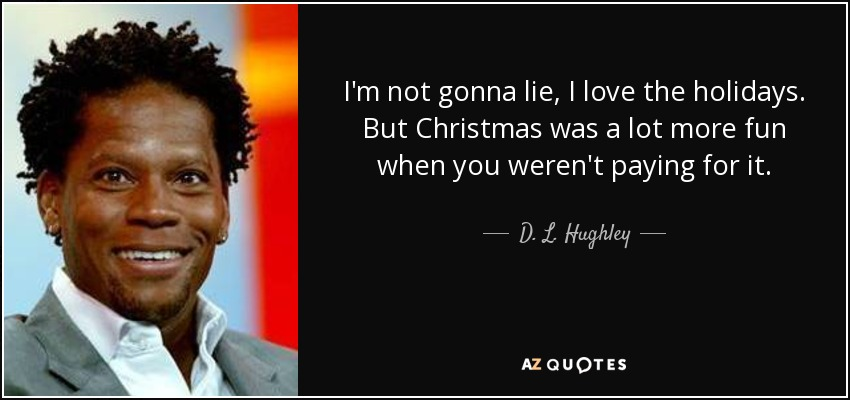 I'm not gonna lie, I love the holidays. But Christmas was a lot more fun when you weren't paying for it. - D. L. Hughley