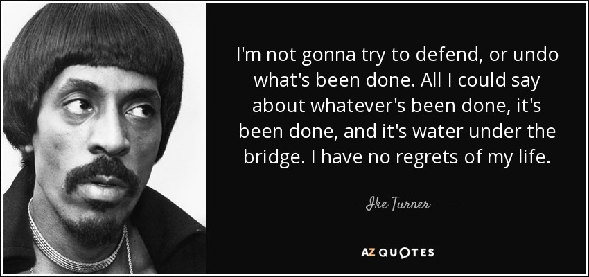 I'm not gonna try to defend, or undo what's been done. All I could say about whatever's been done, it's been done, and it's water under the bridge. I have no regrets of my life. - Ike Turner