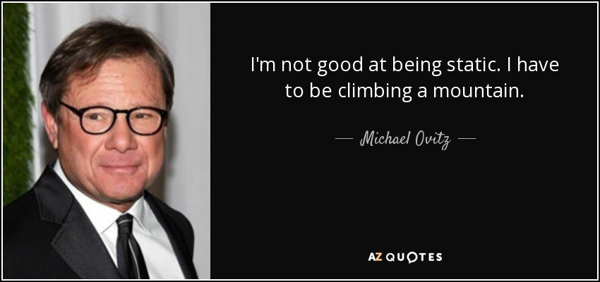 I'm not good at being static. I have to be climbing a mountain. - Michael Ovitz