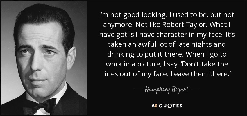 I'm not good-looking. I used to be, but not anymore. Not like Robert Taylor. What I have got is I have character in my face. It's taken an awful lot of late nights and drinking to put it there. When I go to work in a picture, I say, 'Don't take the lines out of my face. Leave them there.' - Humphrey Bogart