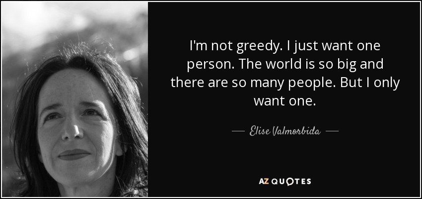 I'm not greedy. I just want one person. The world is so big and there are so many people. But I only want one. - Elise Valmorbida