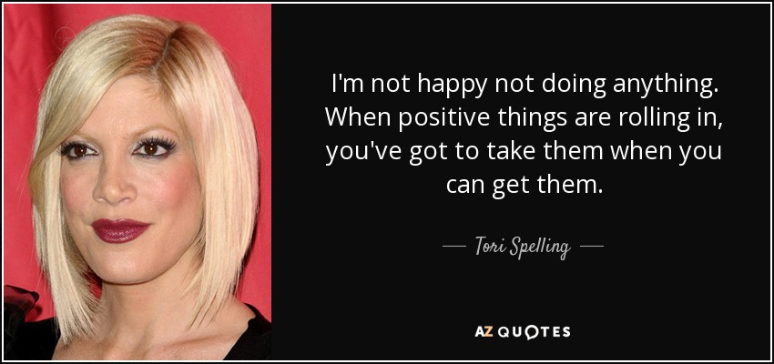 I'm not happy not doing anything. When positive things are rolling in, you've got to take them when you can get them. - Tori Spelling