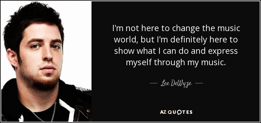 I'm not here to change the music world, but I'm definitely here to show what I can do and express myself through my music. - Lee DeWyze