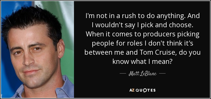 I'm not in a rush to do anything. And I wouldn't say I pick and choose. When it comes to producers picking people for roles I don't think it's between me and Tom Cruise, do you know what I mean? - Matt LeBlanc