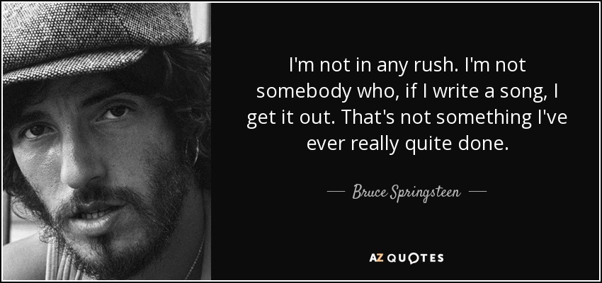 I'm not in any rush. I'm not somebody who, if I write a song, I get it out. That's not something I've ever really quite done. - Bruce Springsteen