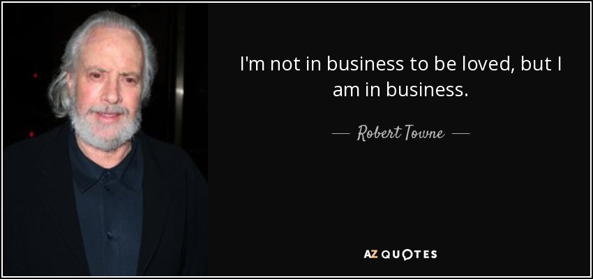 I'm not in business to be loved, but I am in business. - Robert Towne