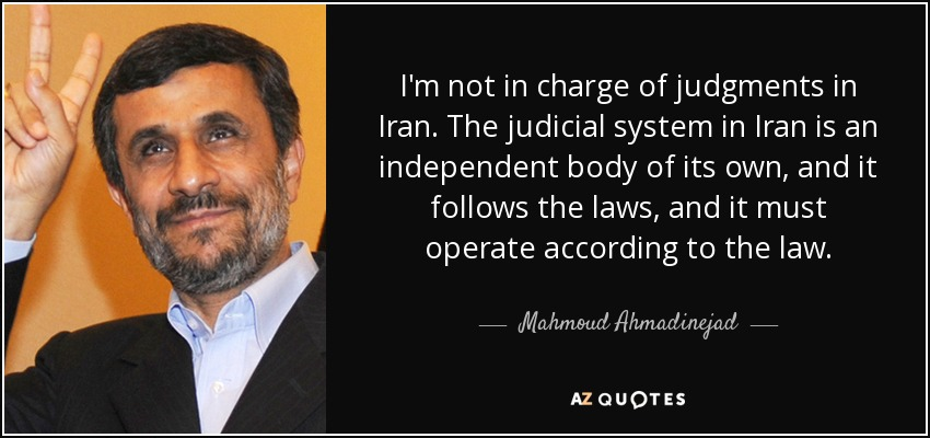 I'm not in charge of judgments in Iran. The judicial system in Iran is an independent body of its own, and it follows the laws, and it must operate according to the law. - Mahmoud Ahmadinejad