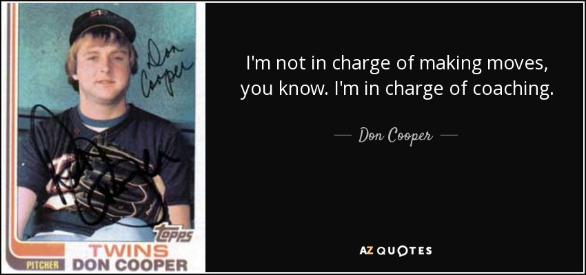 I'm not in charge of making moves, you know. I'm in charge of coaching. - Don Cooper