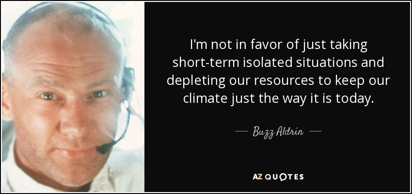 I'm not in favor of just taking short-term isolated situations and depleting our resources to keep our climate just the way it is today. - Buzz Aldrin