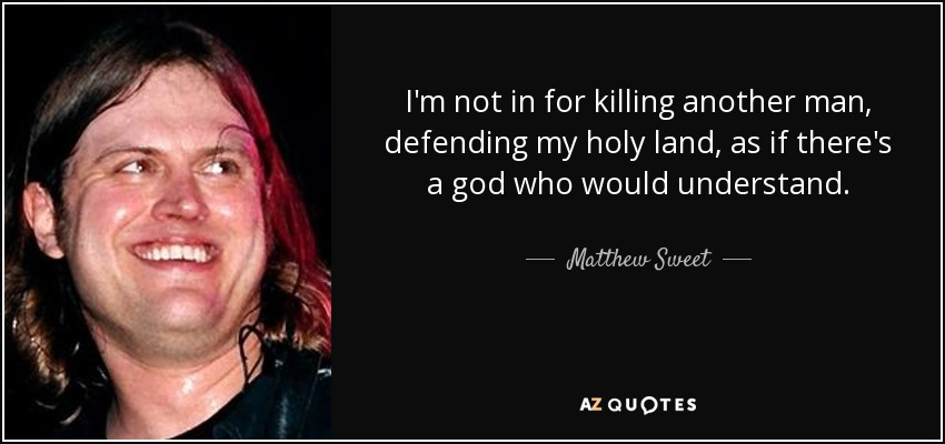 I'm not in for killing another man, defending my holy land, as if there's a god who would understand. - Matthew Sweet