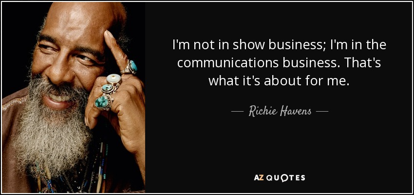 I'm not in show business; I'm in the communications business. That's what it's about for me. - Richie Havens