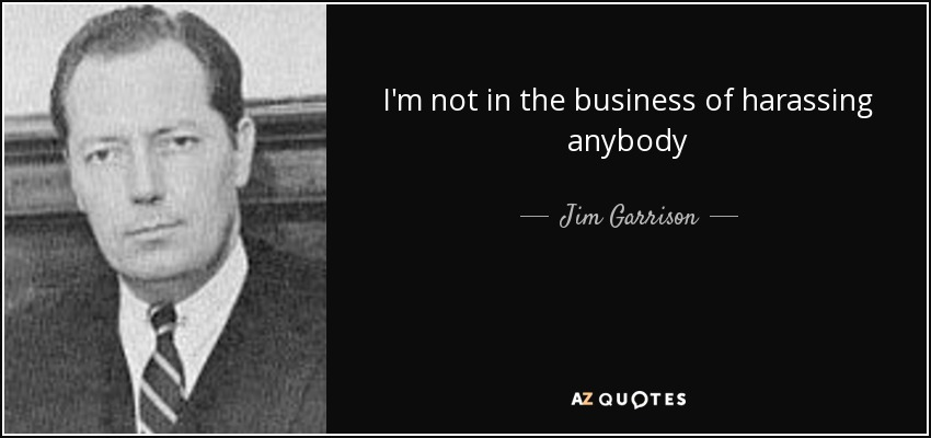I'm not in the business of harassing anybody - Jim Garrison