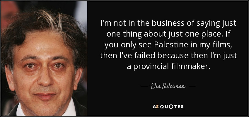 I'm not in the business of saying just one thing about just one place. If you only see Palestine in my films, then I've failed because then I'm just a provincial filmmaker. - Elia Suleiman