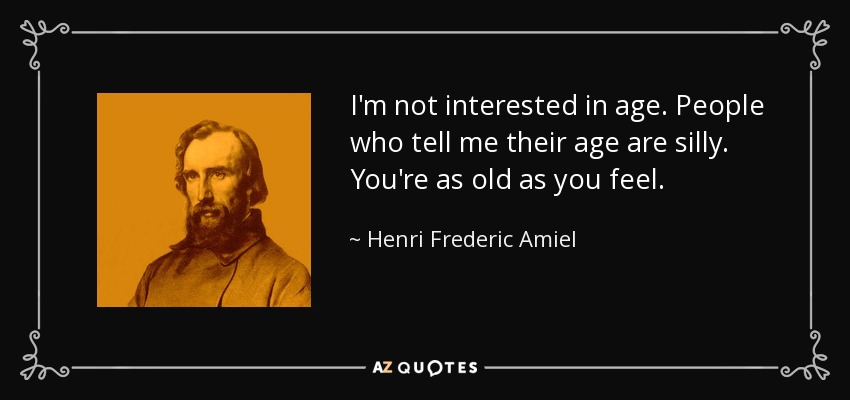 I'm not interested in age. People who tell me their age are silly. You're as old as you feel. - Henri Frederic Amiel