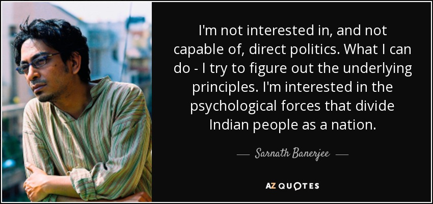 I'm not interested in, and not capable of, direct politics. What I can do - I try to figure out the underlying principles. I'm interested in the psychological forces that divide Indian people as a nation. - Sarnath Banerjee