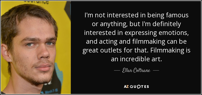 I'm not interested in being famous or anything, but I'm definitely interested in expressing emotions, and acting and filmmaking can be great outlets for that. Filmmaking is an incredible art. - Ellar Coltrane