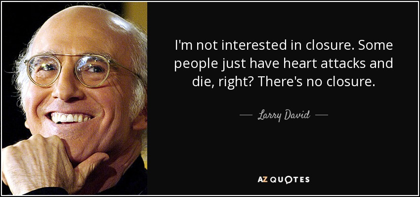 I'm not interested in closure. Some people just have heart attacks and die, right? There's no closure. - Larry David