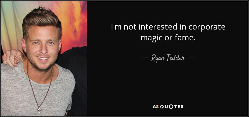 I'm not interested in corporate magic or fame. - Ryan Tedder