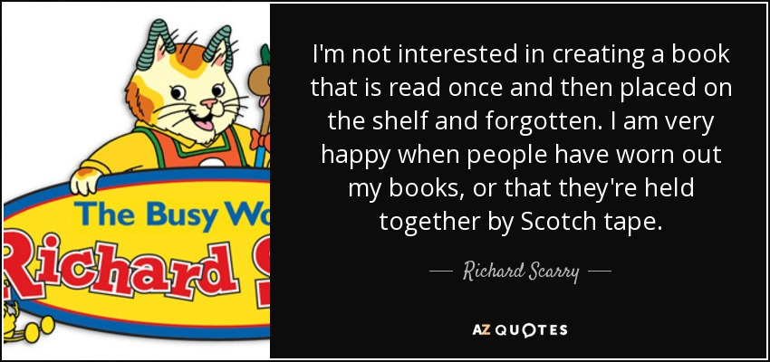 I'm not interested in creating a book that is read once and then placed on the shelf and forgotten. I am very happy when people have worn out my books, or that they're held together by Scotch tape. - Richard Scarry