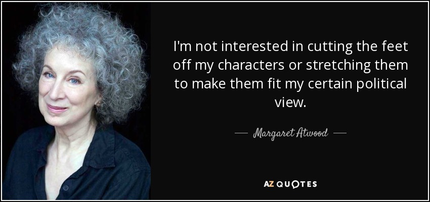 I'm not interested in cutting the feet off my characters or stretching them to make them fit my certain political view. - Margaret Atwood