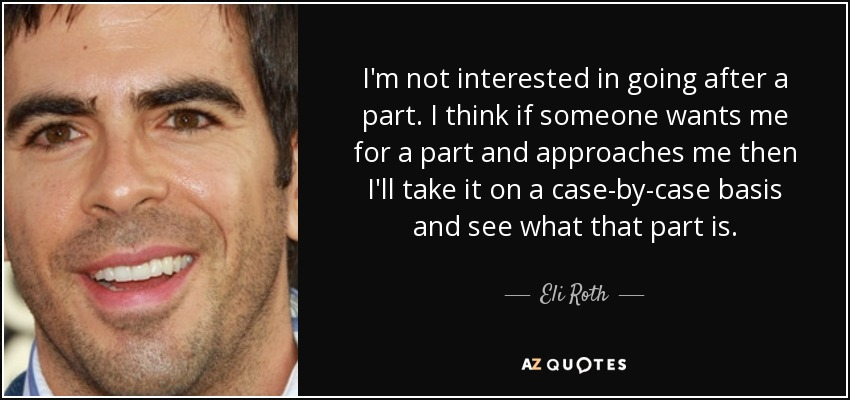 I'm not interested in going after a part. I think if someone wants me for a part and approaches me then I'll take it on a case-by-case basis and see what that part is. - Eli Roth