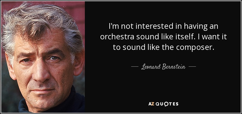 I'm not interested in having an orchestra sound like itself. I want it to sound like the composer. - Leonard Bernstein