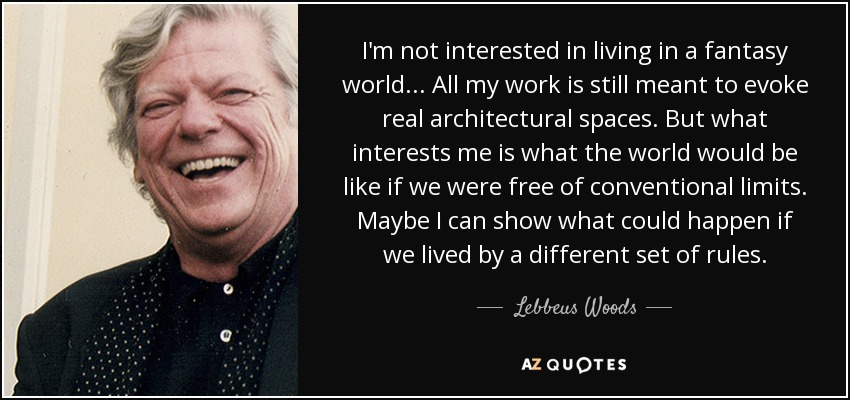 I'm not interested in living in a fantasy world ... All my work is still meant to evoke real architectural spaces. But what interests me is what the world would be like if we were free of conventional limits. Maybe I can show what could happen if we lived by a different set of rules. - Lebbeus Woods