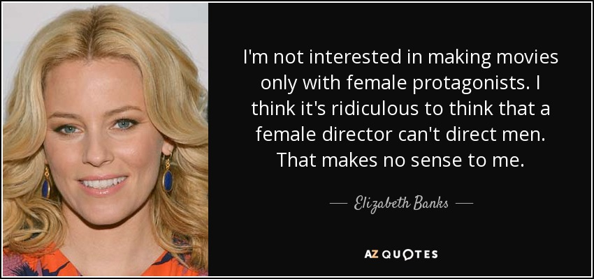 I'm not interested in making movies only with female protagonists. I think it's ridiculous to think that a female director can't direct men. That makes no sense to me. - Elizabeth Banks