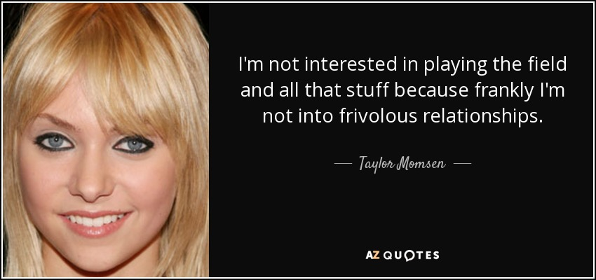 I'm not interested in playing the field and all that stuff because frankly I'm not into frivolous relationships. - Taylor Momsen