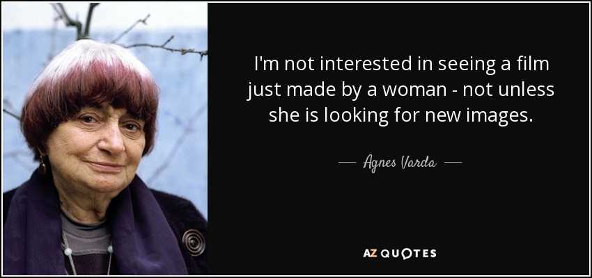 I'm not interested in seeing a film just made by a woman - not unless she is looking for new images. - Agnes Varda
