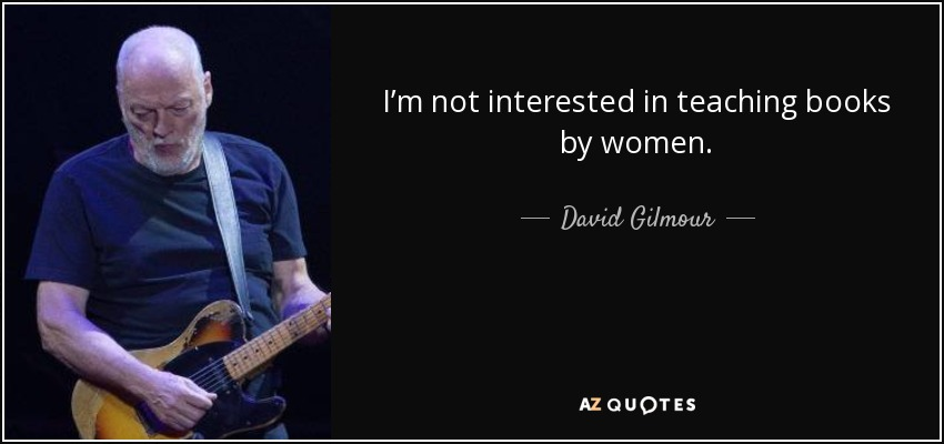 I'm not interested in teaching books by women. - David Gilmour