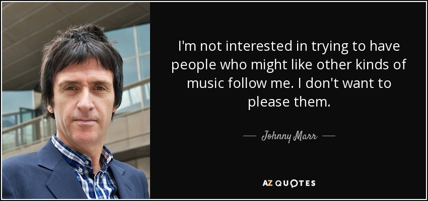 I'm not interested in trying to have people who might like other kinds of music follow me. I don't want to please them. - Johnny Marr