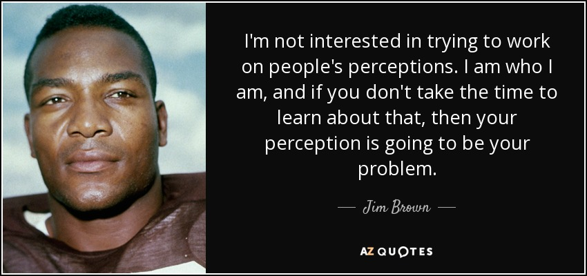 I'm not interested in trying to work on people's perceptions. I am who I am, and if you don't take the time to learn about that, then your perception is going to be your problem. - Jim Brown