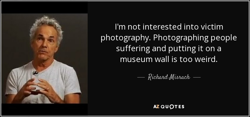 I'm not interested into victim photography. Photographing people suffering and putting it on a museum wall is too weird. - Richard Misrach