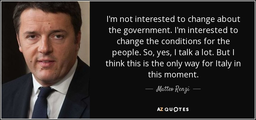 I'm not interested to change about the government. I'm interested to change the conditions for the people. So, yes, I talk a lot. But I think this is the only way for Italy in this moment. - Matteo Renzi
