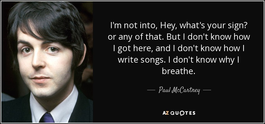 I'm not into, Hey, what's your sign? or any of that. But I don't know how I got here, and I don't know how I write songs. I don't know why I breathe. - Paul McCartney