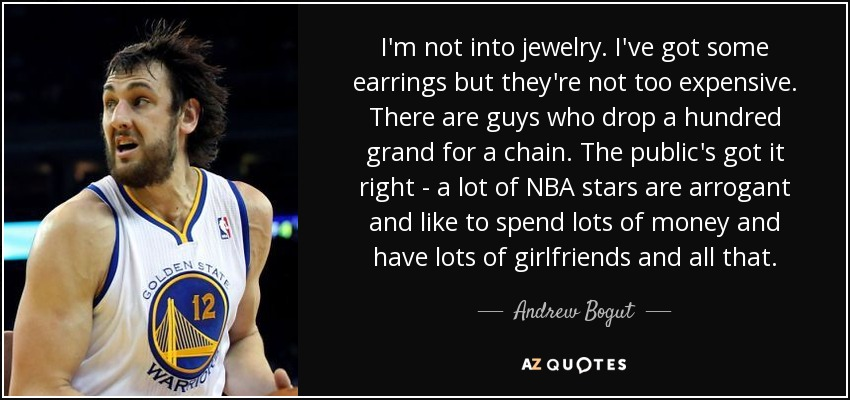 I'm not into jewelry. I've got some earrings but they're not too expensive. There are guys who drop a hundred grand for a chain. The public's got it right - a lot of NBA stars are arrogant and like to spend lots of money and have lots of girlfriends and all that. - Andrew Bogut