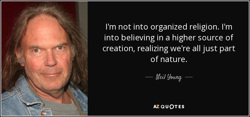 I'm not into organized religion. I'm into believing in a higher source of creation, realizing we're all just part of nature. - Neil Young