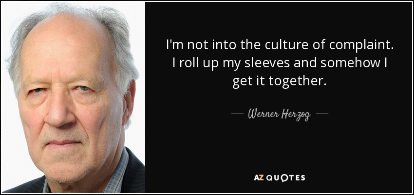I'm not into the culture of complaint. I roll up my sleeves and somehow I get it together. - Werner Herzog