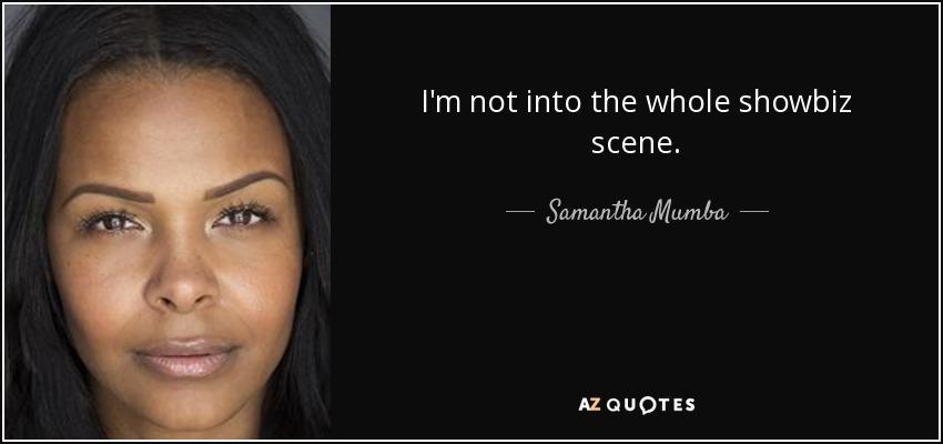 I'm not into the whole showbiz scene. - Samantha Mumba