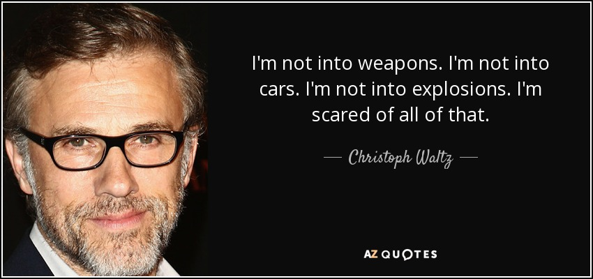 I'm not into weapons. I'm not into cars. I'm not into explosions. I'm scared of all of that. - Christoph Waltz
