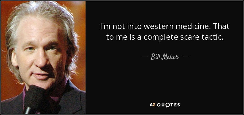 I'm not into western medicine. That to me is a complete scare tactic. - Bill Maher