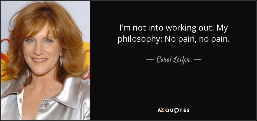I'm not into working out. My philosophy: No pain, no pain. - Carol Leifer