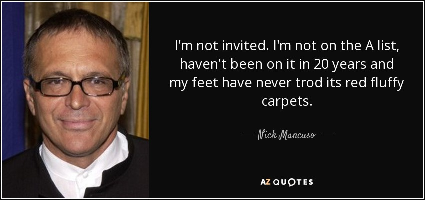 I'm not invited. I'm not on the A list, haven't been on it in 20 years and my feet have never trod its red fluffy carpets. - Nick Mancuso