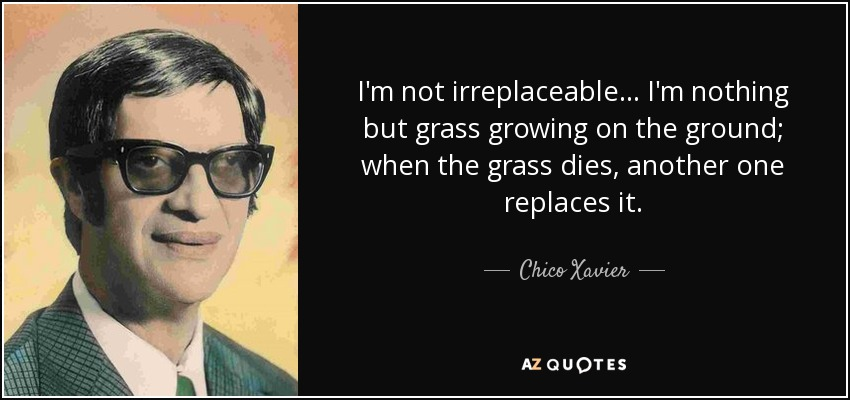 I'm not irreplaceable ... I'm nothing but grass growing on the ground; when the grass dies, another one replaces it. - Chico Xavier