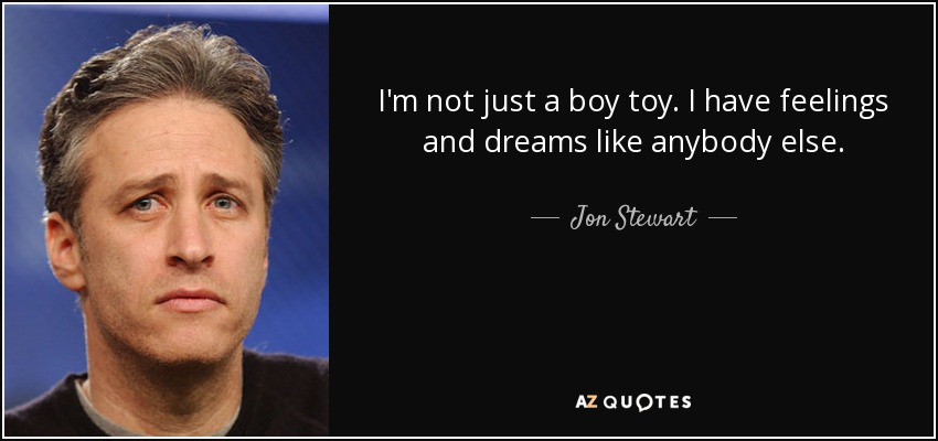 I'm not just a boy toy. I have feelings and dreams like anybody else. - Jon Stewart
