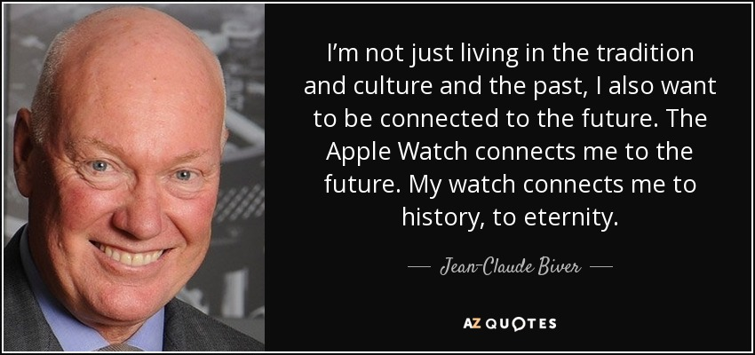 I'm not just living in the tradition and culture and the past, I also want to be connected to the future. The Apple Watch connects me to the future. My watch connects me to history, to eternity. - Jean-Claude Biver