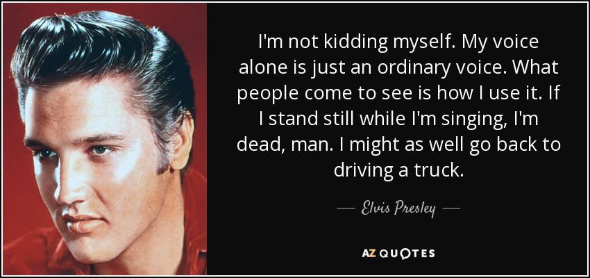 I'm not kidding myself. My voice alone is just an ordinary voice. What people come to see is how I use it. If I stand still while I'm singing, I'm dead, man. I might as well go back to driving a truck. - Elvis Presley