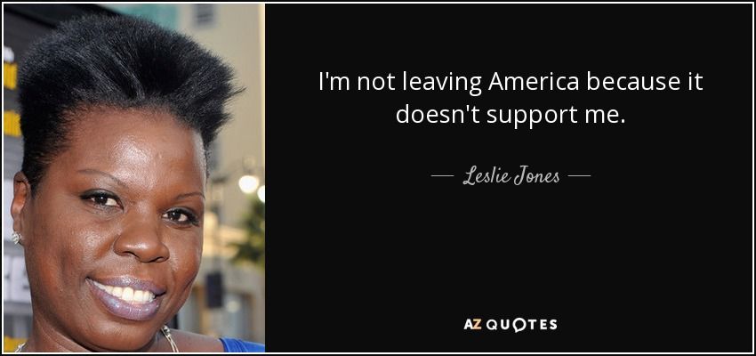 I'm not leaving America because it doesn't support me. - Leslie Jones