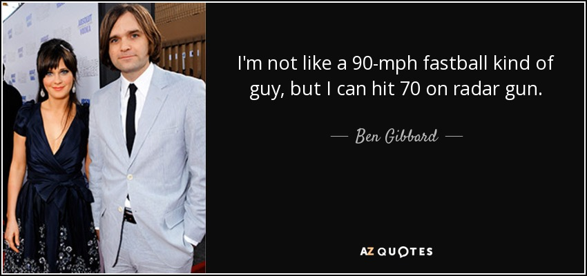 I'm not like a 90-mph fastball kind of guy, but I can hit 70 on radar gun. - Ben Gibbard
